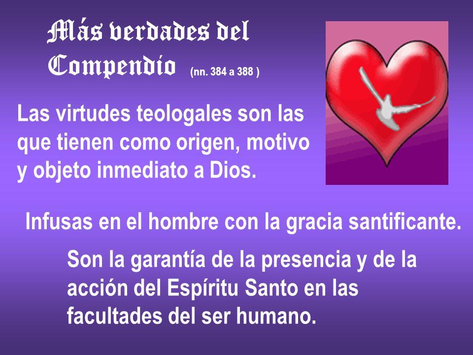 Más verdades del Compendio (nn. 384 a 388 ) Las virtudes teologales son las que tienen como origen, motivo y objeto inmediato a Dios. Infusas en el ho