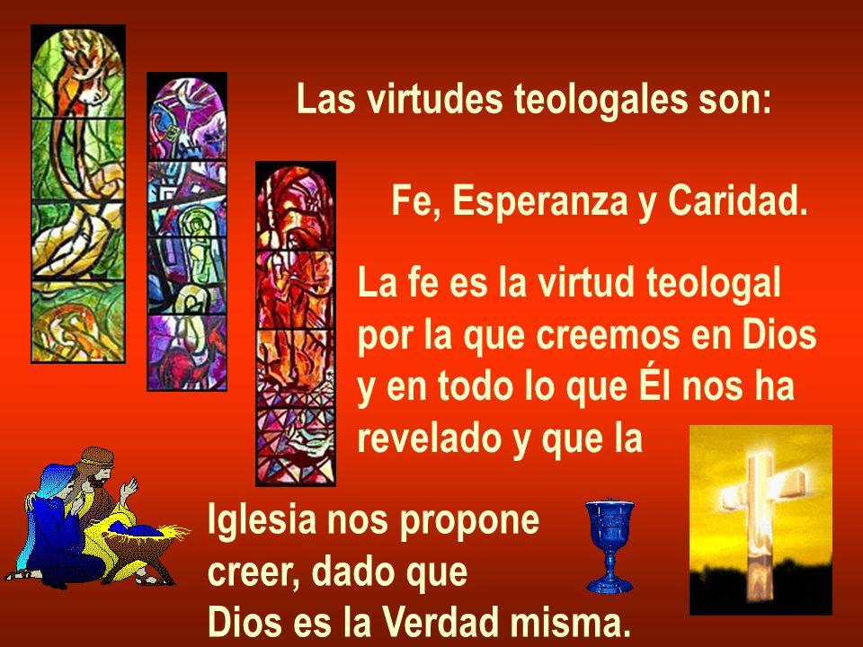 Las virtudes teologales son: Fe, Esperanza y Caridad. La fe es la virtud teologal por la que creemos en Dios y en todo lo que Él nos ha revelado y que
