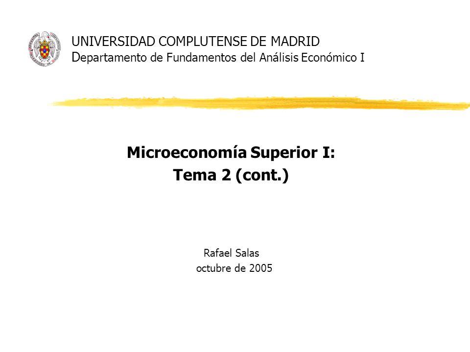 UNIVERSIDAD COMPLUTENSE DE MADRID D epartamento de Fundamentos del Análisis Económico I Microeconomía Superior I: Tema 2 (cont.) Rafael Salas octubre