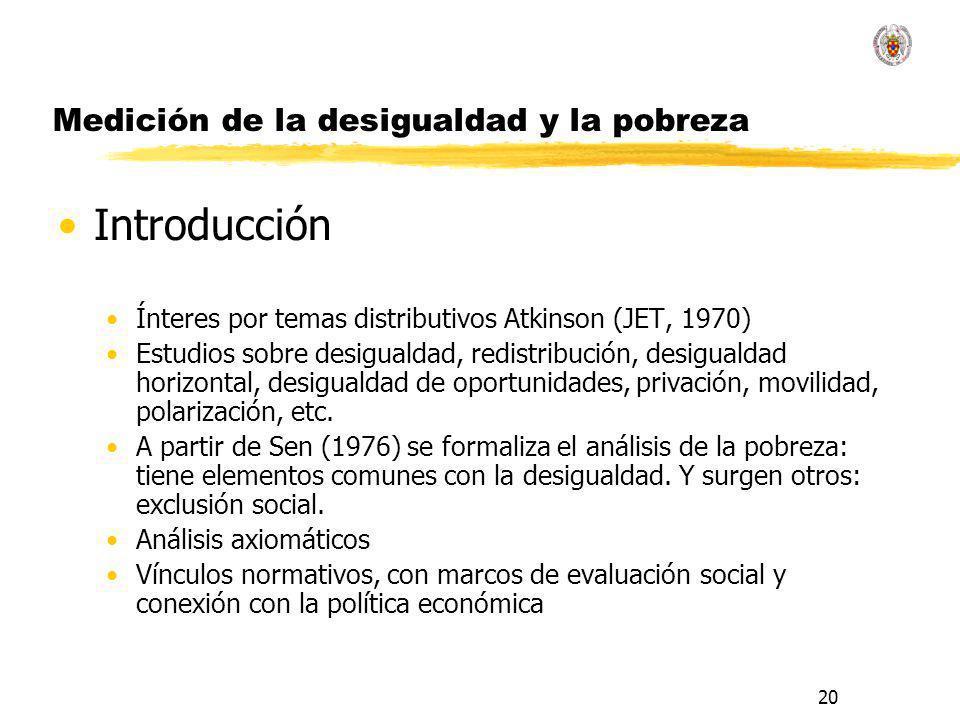 20 Medición de la desigualdad y la pobreza Introducción Ínteres por temas distributivos Atkinson (JET, 1970) Estudios sobre desigualdad, redistribución, desigualdad horizontal, desigualdad de oportunidades, privación, movilidad, polarización, etc.
