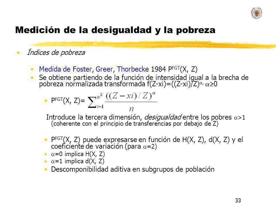 33 Medición de la desigualdad y la pobreza Índices de pobreza Medida de Foster, Greer, Thorbecke 1984 P FGT (X, Z) Se obtiene partiendo de la función de intensidad igual a la brecha de pobreza normalizada transformada f(Z-xi)=((Z-xi)/Z), 0 P FGT (X, Z)= Introduce la tercera dimensión, desigualdad entre los pobres >1 (coherente con el principio de transferencias por debajo de Z) P FGT (X, Z) puede expresarse en función de H(X, Z), d(X, Z) y el coeficiente de variación (para =2) =0 implica H(X, Z) =1 implica d(X, Z) Descomponibilidad aditiva en subgrupos de población