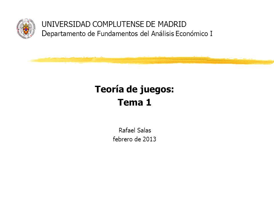 UNIVERSIDAD COMPLUTENSE DE MADRID D epartamento de Fundamentos del Análisis Económico I Teoría de juegos: Tema 1 Rafael Salas febrero de 2013