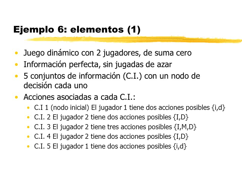 Ejemplo 6: elementos (1) Juego dinámico con 2 jugadores, de suma cero Información perfecta, sin jugadas de azar 5 conjuntos de información (C.I.) con
