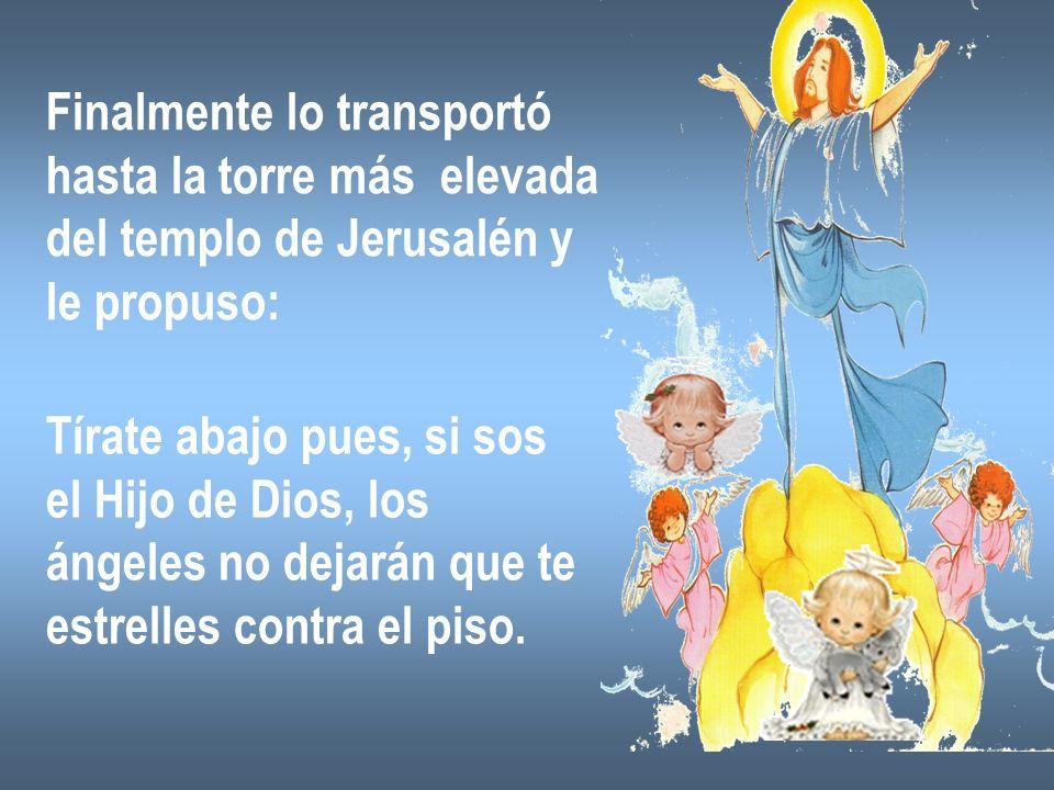 Finalmente lo transportó hasta la torre más elevada del templo de Jerusalén y le propuso: Tírate abajo pues, si sos el Hijo de Dios, los ángeles no de