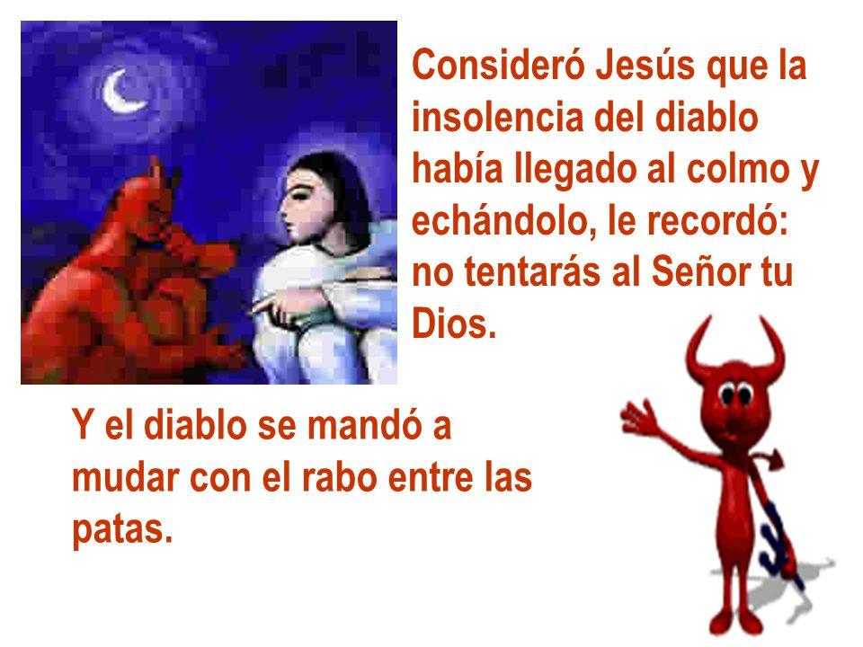 Consideró Jesús que la insolencia del diablo había llegado al colmo y echándolo, le recordó: no tentarás al Señor tu Dios. Y el diablo se mandó a muda