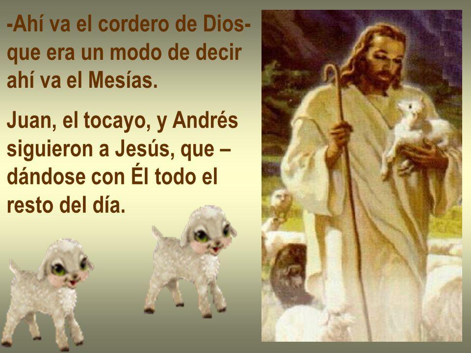 -Ahí va el cordero de Dios- que era un modo de decir ahí va el Mesías. Juan, el tocayo, y Andrés siguieron a Jesús, que – dándose con Él todo el resto