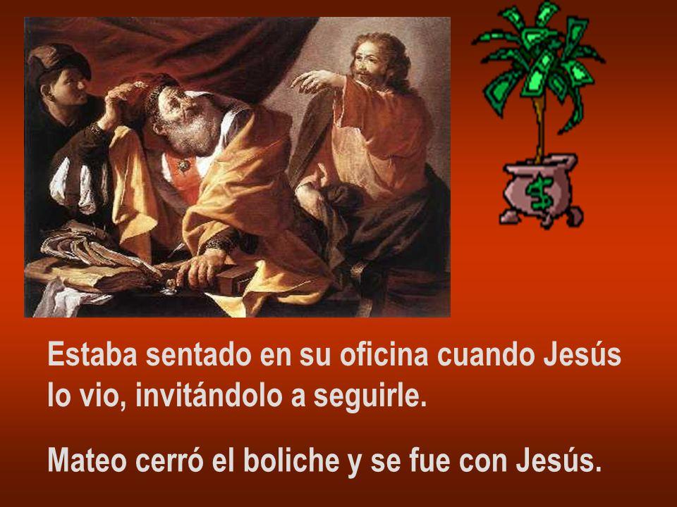 Estaba sentado en su oficina cuando Jesús lo vio, invitándolo a seguirle. Mateo cerró el boliche y se fue con Jesús.