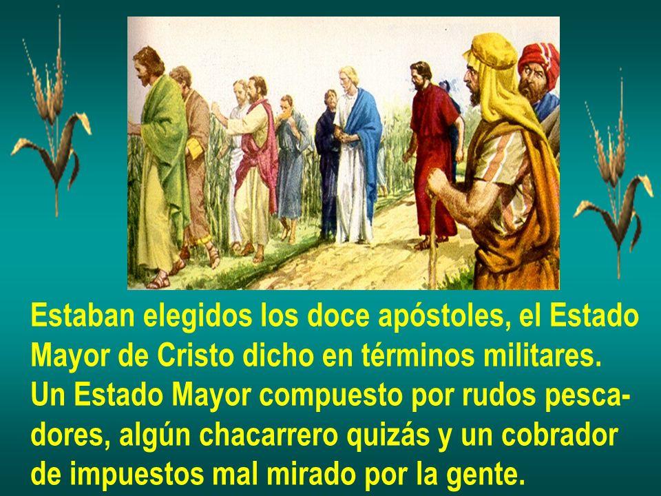 Estaban elegidos los doce apóstoles, el Estado Mayor de Cristo dicho en términos militares. Un Estado Mayor compuesto por rudos pesca- dores, algún ch