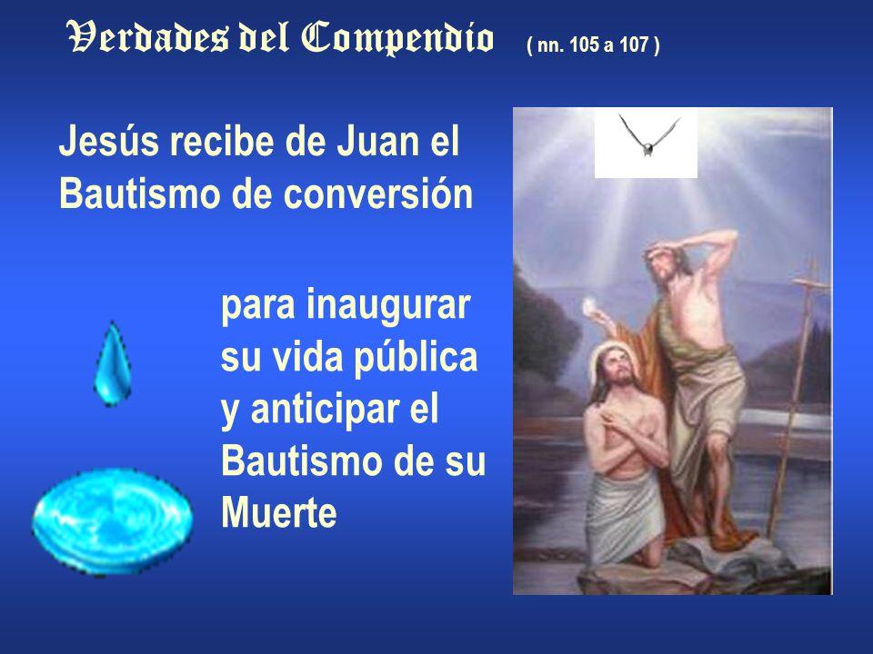 Verdades del Compendio ( nn. 105 a 107 ) Jesús recibe de Juan el Bautismo de conversión para inaugurar su vida pública y anticipar el Bautismo de su M