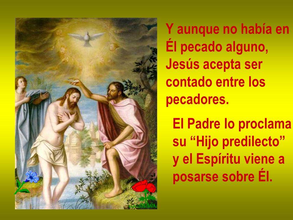 Y aunque no había en Él pecado alguno, Jesús acepta ser contado entre los pecadores. El Padre lo proclama su Hijo predilecto y el Espíritu viene a pos