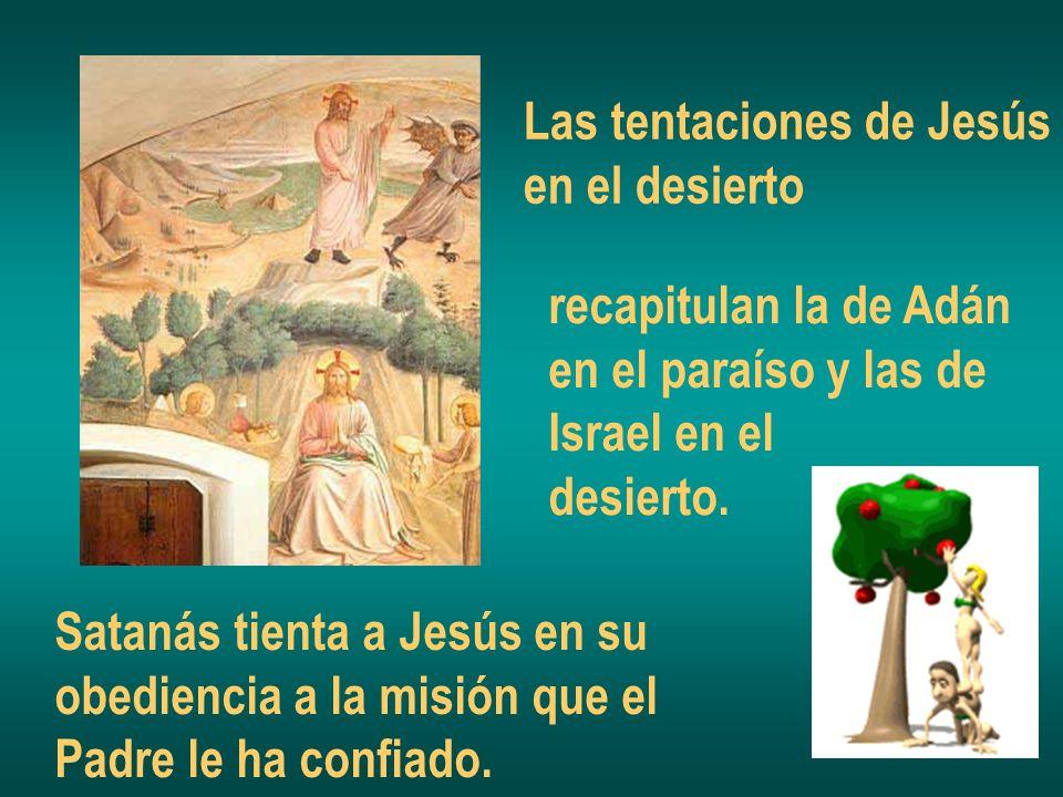 Las tentaciones de Jesús en el desierto recapitulan la de Adán en el paraíso y las de Israel en el desierto. Satanás tienta a Jesús en su obediencia a