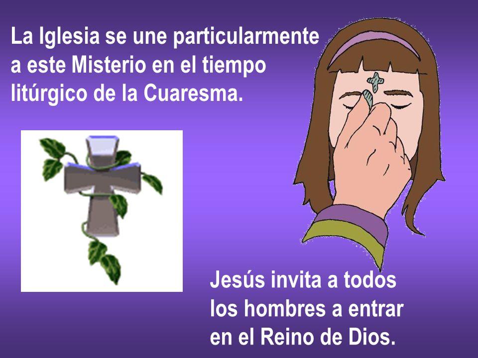 La Iglesia se une particularmente a este Misterio en el tiempo litúrgico de la Cuaresma. Jesús invita a todos los hombres a entrar en el Reino de Dios