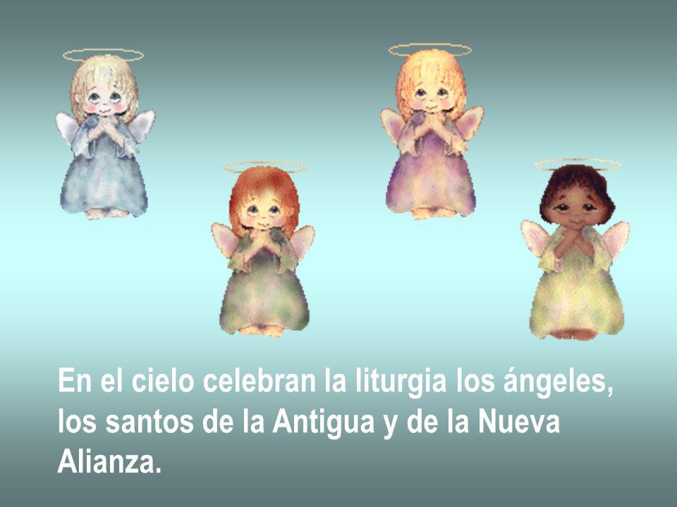 En el cielo celebran la liturgia los ángeles, los santos de la Antigua y de la Nueva Alianza.