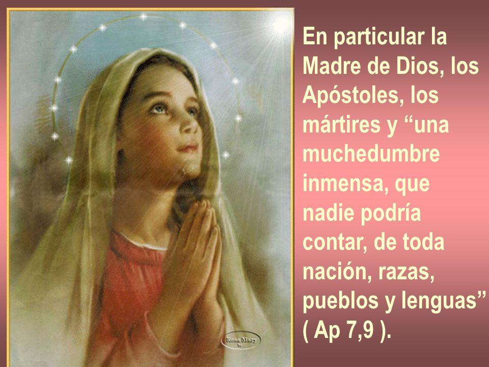 En particular la Madre de Dios, los Apóstoles, los mártires y una muchedumbre inmensa, que nadie podría contar, de toda nación, razas, pueblos y lengu