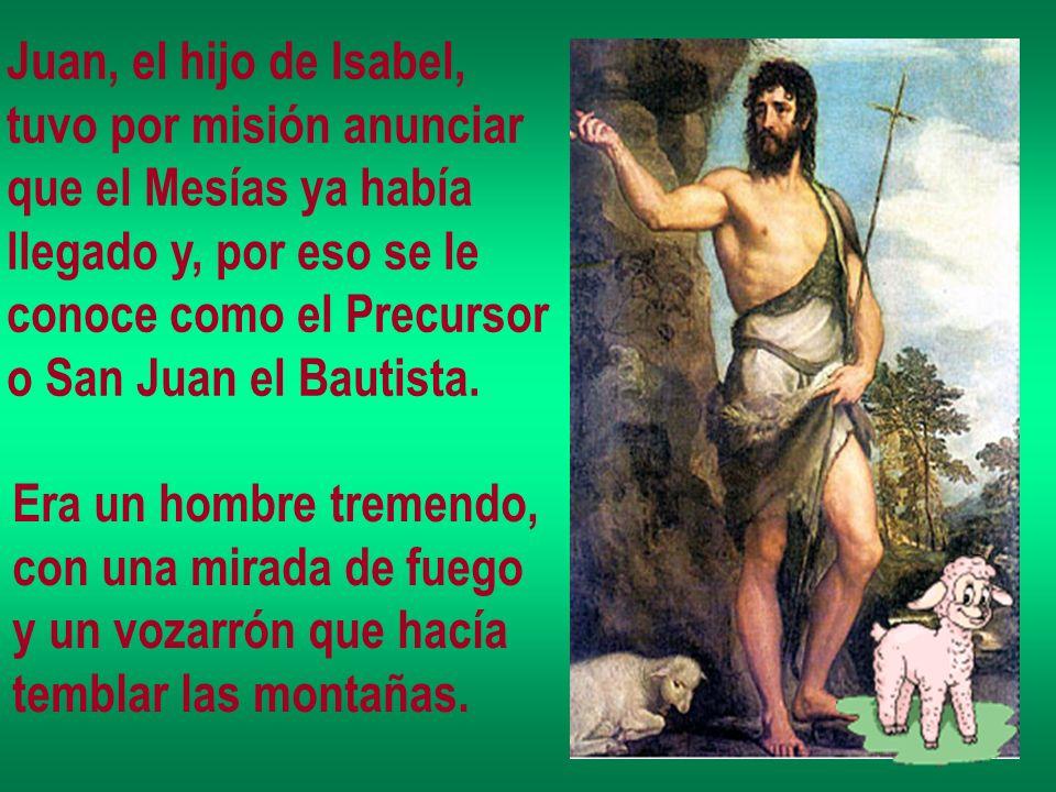 Juan, el hijo de Isabel, tuvo por misión anunciar que el Mesías ya había llegado y, por eso se le conoce como el Precursor o San Juan el Bautista. Era
