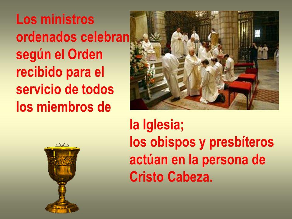 Los ministros ordenados celebran según el Orden recibido para el servicio de todos los miembros de la Iglesia; los obispos y presbíteros actúan en la