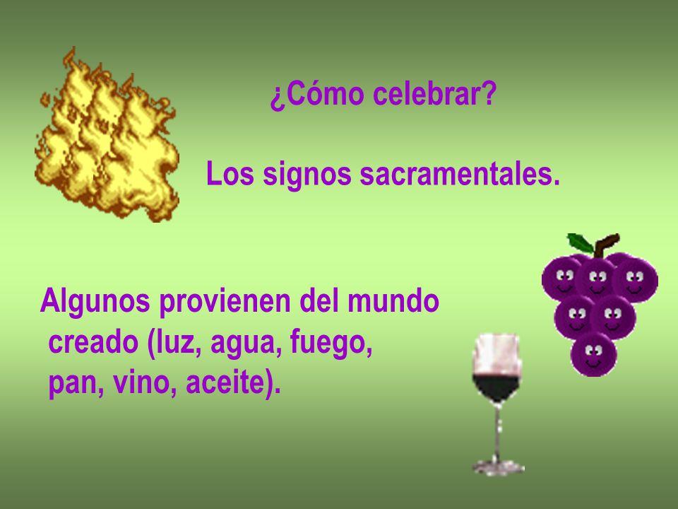 ¿Cómo celebrar? Los signos sacramentales. Algunos provienen del mundo creado (luz, agua, fuego, pan, vino, aceite).
