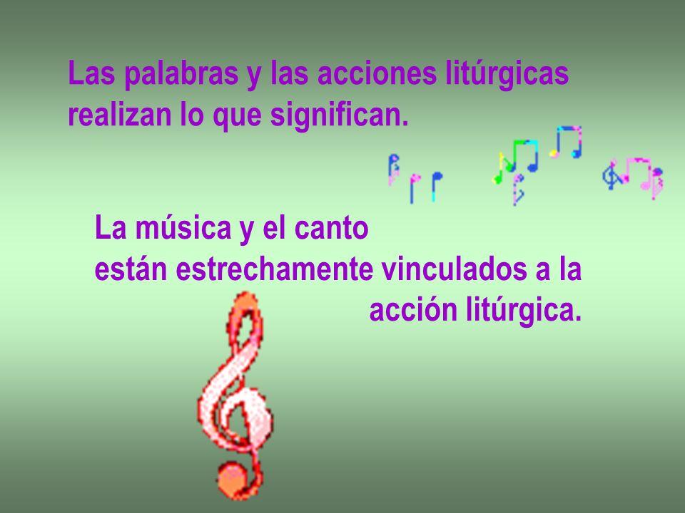 Las palabras y las acciones litúrgicas realizan lo que significan. La música y el canto están estrechamente vinculados a la acción litúrgica.
