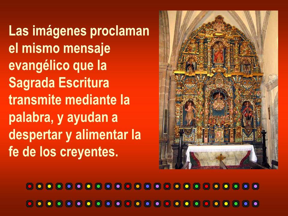 Las imágenes proclaman el mismo mensaje evangélico que la Sagrada Escritura transmite mediante la palabra, y ayudan a despertar y alimentar la fe de l