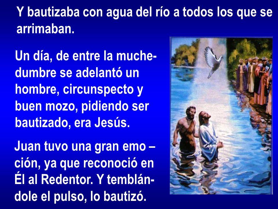 Y bautizaba con agua del río a todos los que se arrimaban. Un día, de entre la muche- dumbre se adelantó un hombre, circunspecto y buen mozo, pidiendo