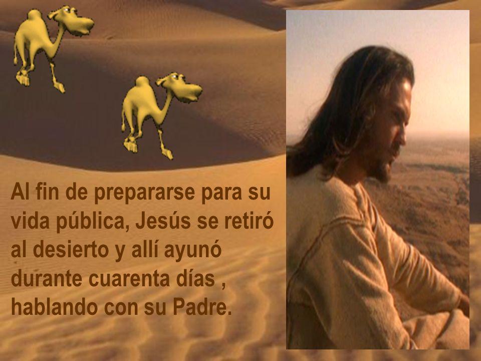 Al fin de prepararse para su vida pública, Jesús se retiró al desierto y allí ayunó durante cuarenta días, hablando con su Padre.