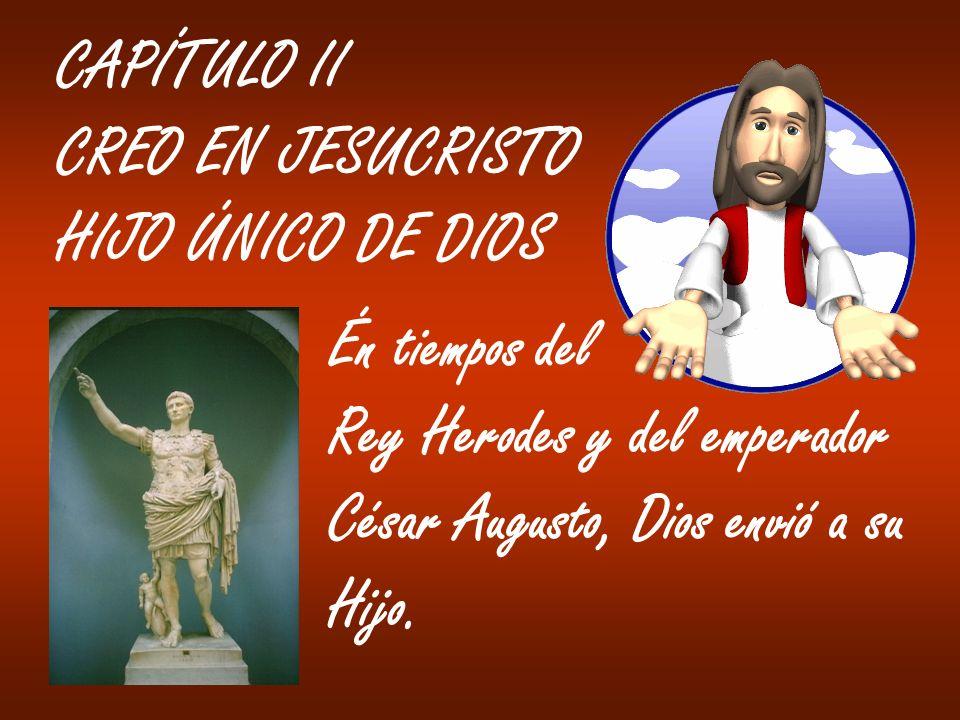 CAPÍTULO II CREO EN JESUCRISTO HIJO ÚNICO DE DIOS Én tiempos del Rey Herodes y del emperador César Augusto, Dios envió a su Hijo.