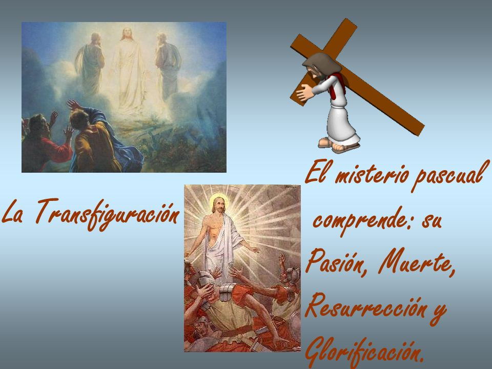 La Transfiguración El misterio pascual comprende: su Pasión, Muerte, Resurrección y Glorificación.