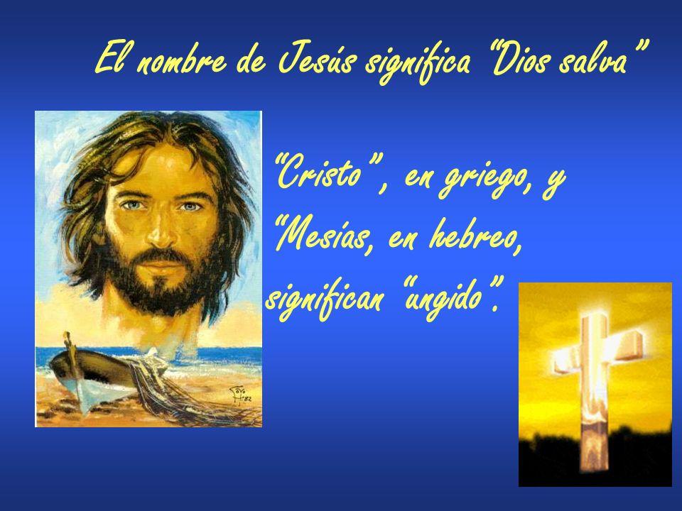 El nombre de Jesús significa Dios salva Cristo, en griego, y Mesías, en hebreo, significan ungido.