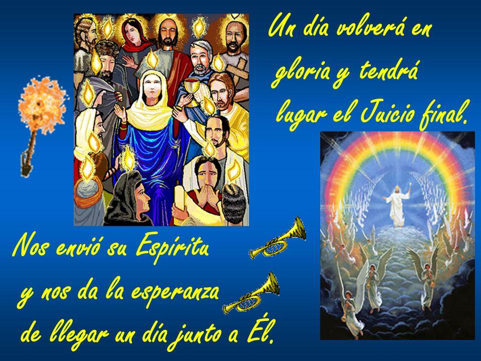 Nos envió su Espíritu y nos da la esperanza de llegar un día junto a Él. Un día volverá en gloria y tendrá lugar el Juicio final.