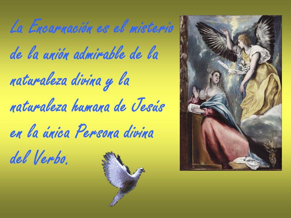 La Encarnación es el misterio de la unión admirable de la naturaleza divina y la naturaleza humana de Jesús en la única Persona divina del Verbo.