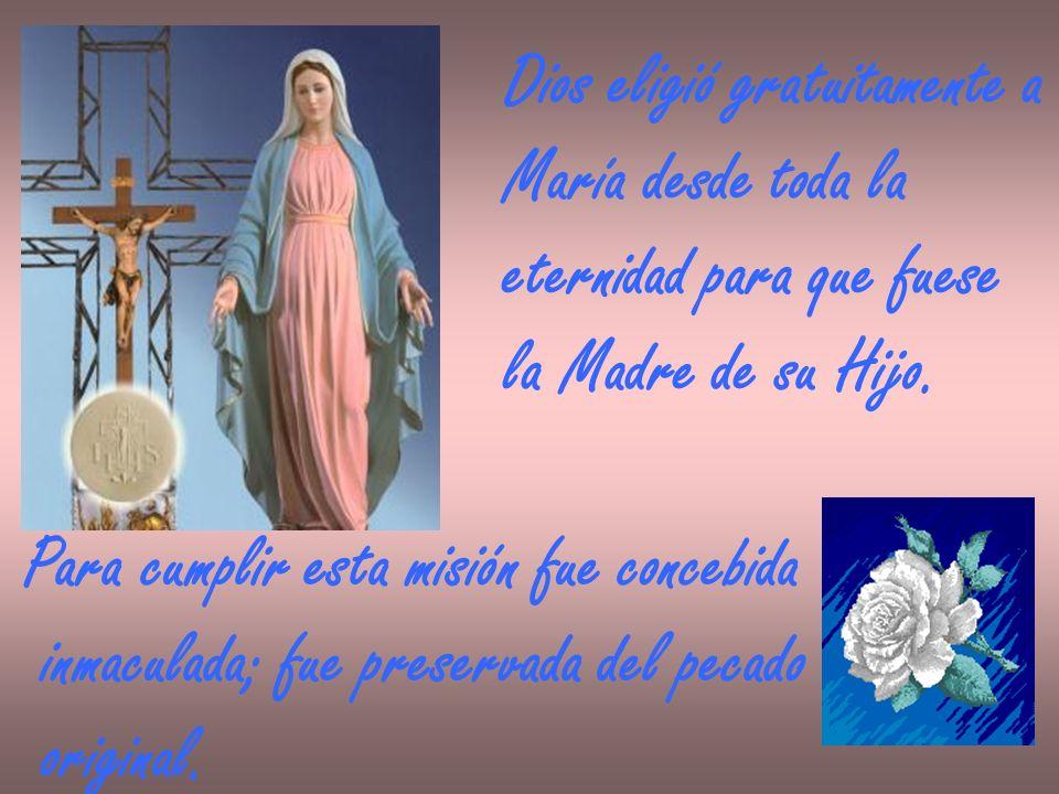Dios eligió gratuitamente a María desde toda la eternidad para que fuese la Madre de su Hijo. Para cumplir esta misión fue concebida inmaculada; fue p