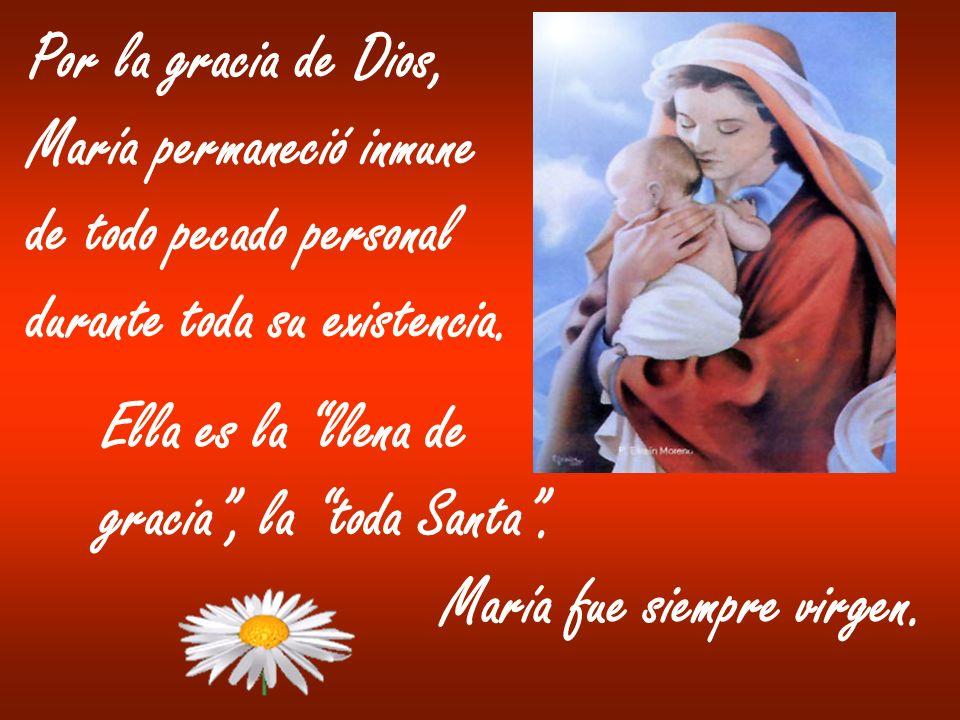 Por la gracia de Dios, María permaneció inmune de todo pecado personal durante toda su existencia. Ella es la llena de gracia, la toda Santa. María fu