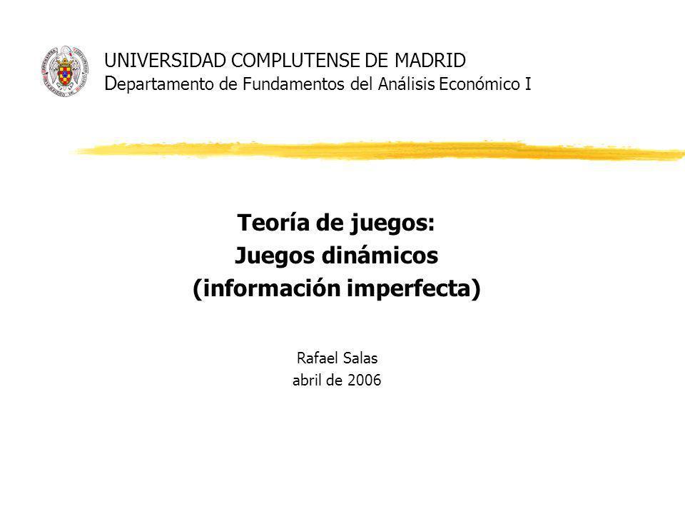 UNIVERSIDAD COMPLUTENSE DE MADRID D epartamento de Fundamentos del Análisis Económico I Teoría de juegos: Juegos dinámicos (información imperfecta) Rafael Salas abril de 2006