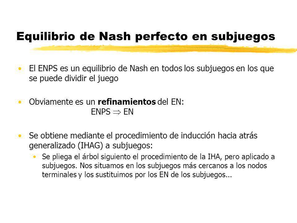 Equilibrio de Nash perfecto en subjuegos El ENPS es un equilibrio de Nash en todos los subjuegos en los que se puede dividir el juego Obviamente es un