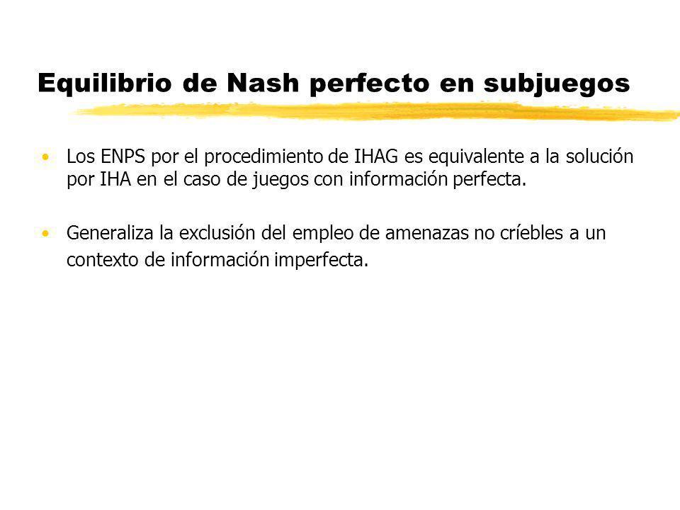 Equilibrio de Nash perfecto en subjuegos Los ENPS por el procedimiento de IHAG es equivalente a la solución por IHA en el caso de juegos con informaci