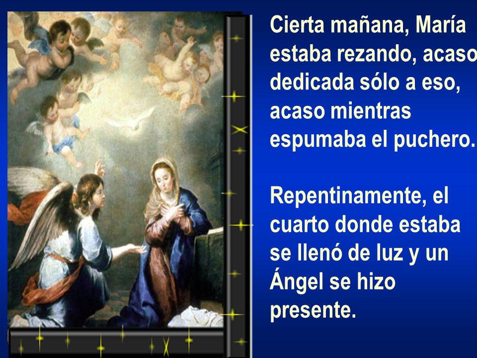 Cierta mañana, María estaba rezando, acaso dedicada sólo a eso, acaso mientras espumaba el puchero. Repentinamente, el cuarto donde estaba se llenó de