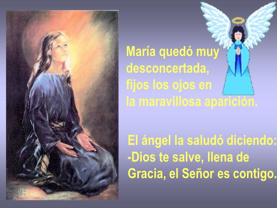 María quedó muy desconcertada, fijos los ojos en la maravillosa aparición. El ángel la saludó diciendo: -Dios te salve, llena de Gracia, el Señor es c