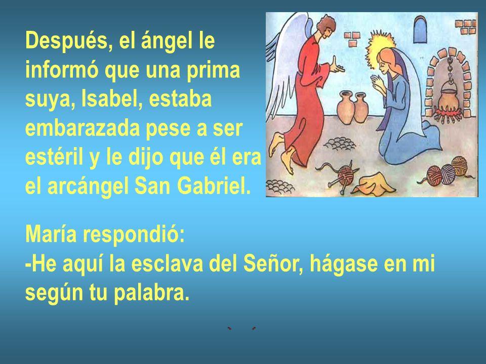 Después, el ángel le informó que una prima suya, Isabel, estaba embarazada pese a ser estéril y le dijo que él era el arcángel San Gabriel. María resp