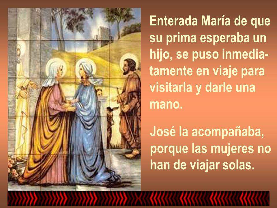 Enterada María de que su prima esperaba un hijo, se puso inmedia- tamente en viaje para visitarla y darle una mano. José la acompañaba, porque las muj