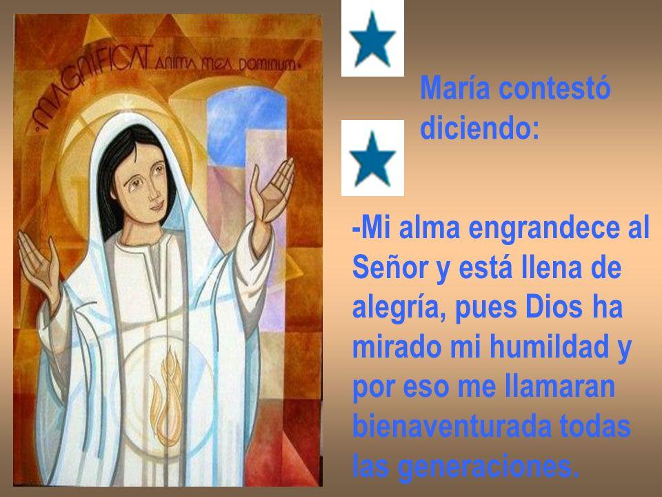 María contestó diciendo: -Mi alma engrandece al Señor y está llena de alegría, pues Dios ha mirado mi humildad y por eso me llamaran bienaventurada to