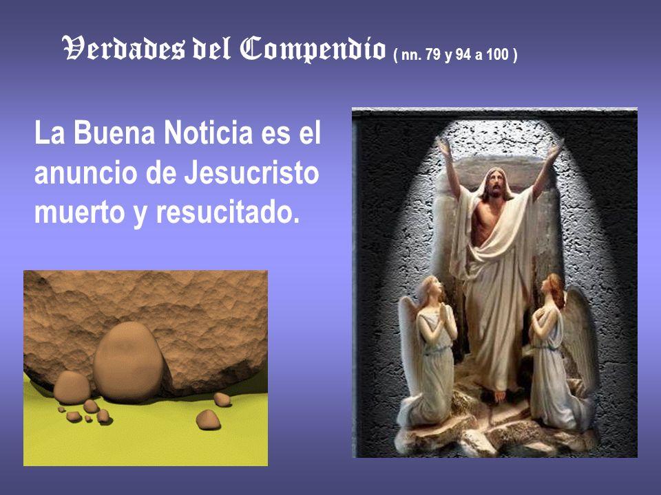 Verdades del Compendio ( nn. 79 y 94 a 100 ) La Buena Noticia es el anuncio de Jesucristo muerto y resucitado.