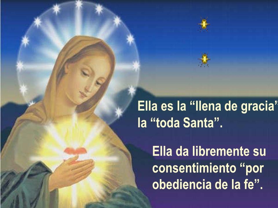 Ella es la llena de gracia la toda Santa. Ella da libremente su consentimiento por obediencia de la fe.