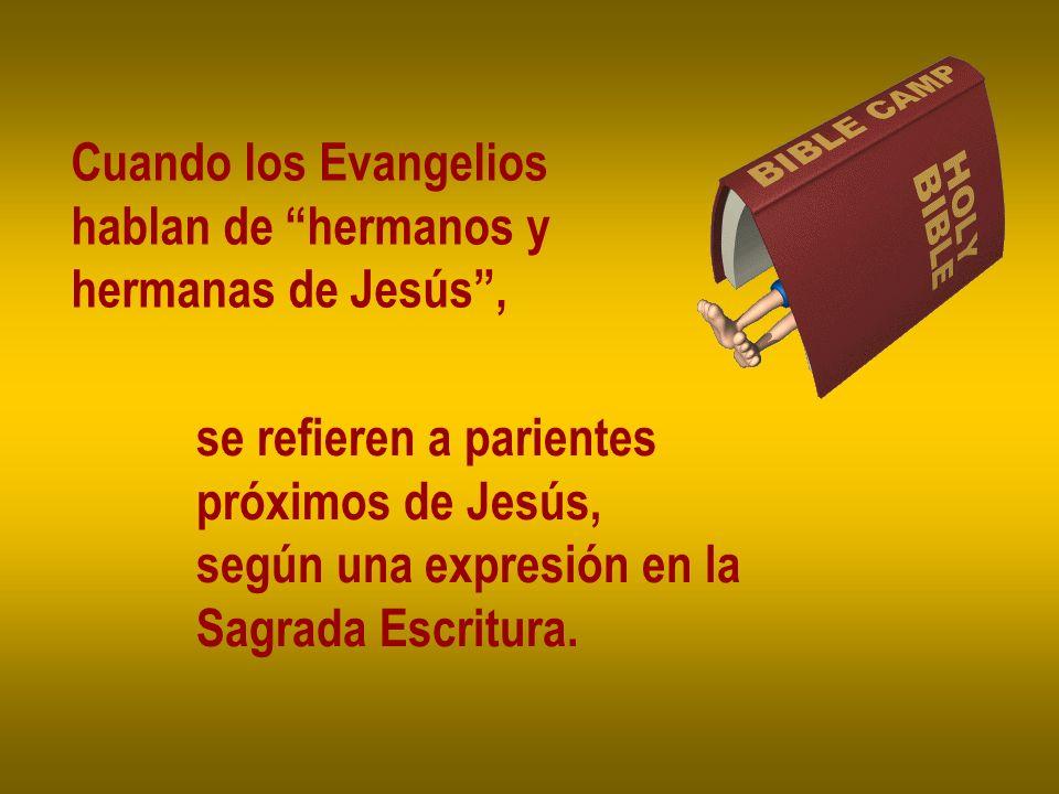 Cuando los Evangelios hablan de hermanos y hermanas de Jesús, se refieren a parientes próximos de Jesús, según una expresión en la Sagrada Escritura.