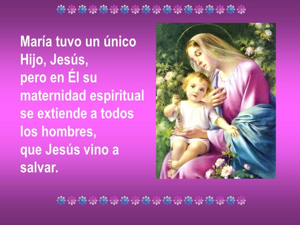 María tuvo un único Hijo, Jesús, pero en Él su maternidad espiritual se extiende a todos los hombres, que Jesús vino a salvar.