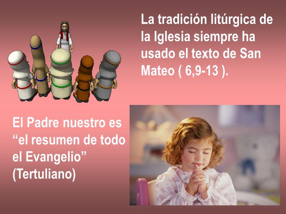 La tradición litúrgica de la Iglesia siempre ha usado el texto de San Mateo ( 6,9-13 ). El Padre nuestro es el resumen de todo el Evangelio (Tertulian