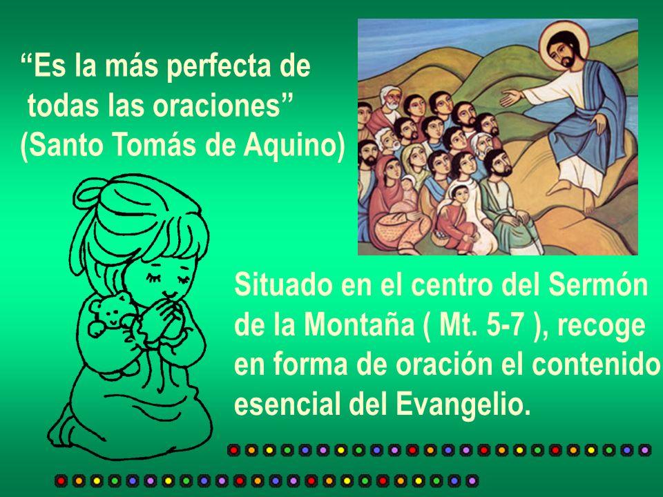 Es la más perfecta de todas las oraciones (Santo Tomás de Aquino) Situado en el centro del Sermón de la Montaña ( Mt. 5-7 ), recoge en forma de oració