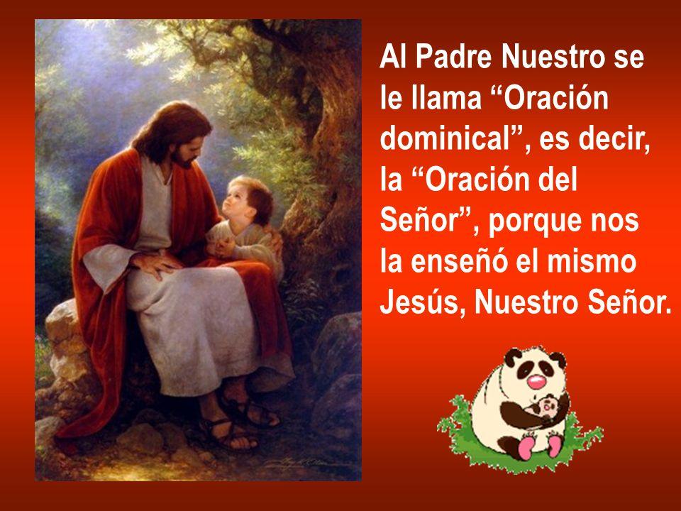 Al Padre Nuestro se le llama Oración dominical, es decir, la Oración del Señor, porque nos la enseñó el mismo Jesús, Nuestro Señor.