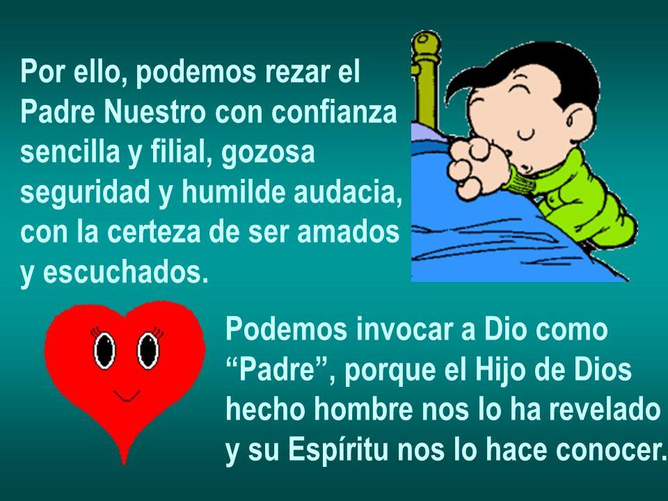 Por ello, podemos rezar el Padre Nuestro con confianza sencilla y filial, gozosa seguridad y humilde audacia, con la certeza de ser amados y escuchado