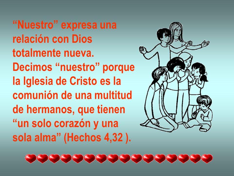 Nuestro expresa una relación con Dios totalmente nueva. Decimos nuestro porque la Iglesia de Cristo es la comunión de una multitud de hermanos, que ti