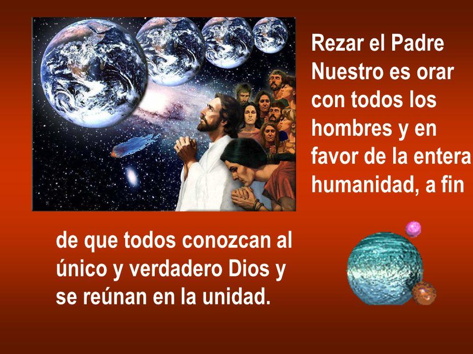 Rezar el Padre Nuestro es orar con todos los hombres y en favor de la entera humanidad, a fin de que todos conozcan al único y verdadero Dios y se reú